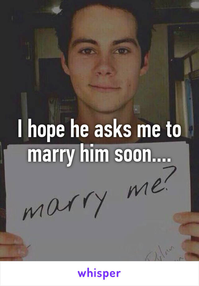I hope he asks me to marry him soon....