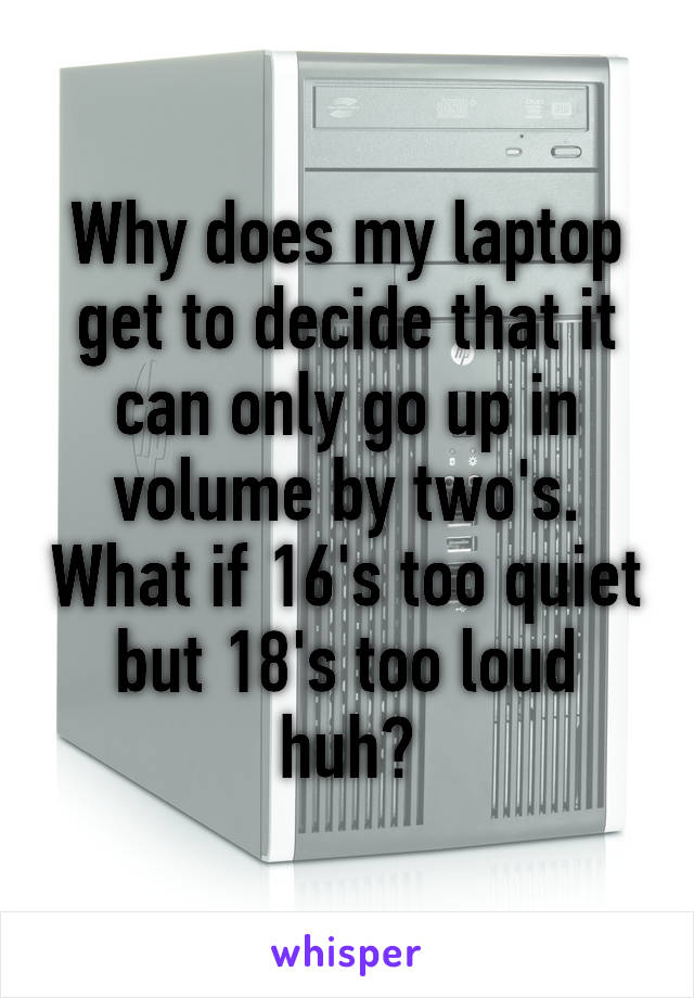 Why does my laptop get to decide that it can only go up in volume by two's. What if 16's too quiet but 18's too loud huh?