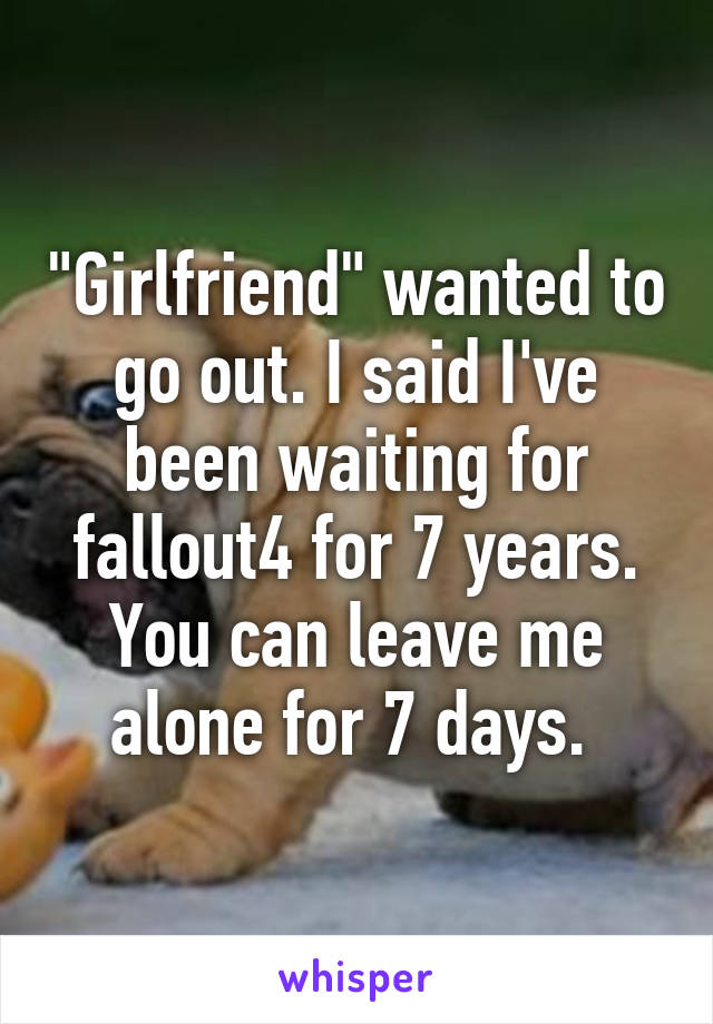 """""""Girlfriend"""" wanted to go out. I said I've been waiting for fallout4 for 7 years. You can leave me alone for 7 days."""