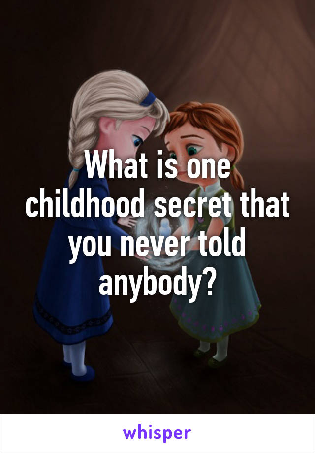 What is one childhood secret that you never told anybody?