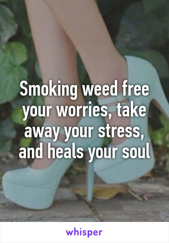Smoking weed free your worries, take away your stress, and heals your soul