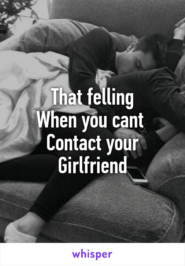 That felling When you cant  Contact your  Girlfriend
