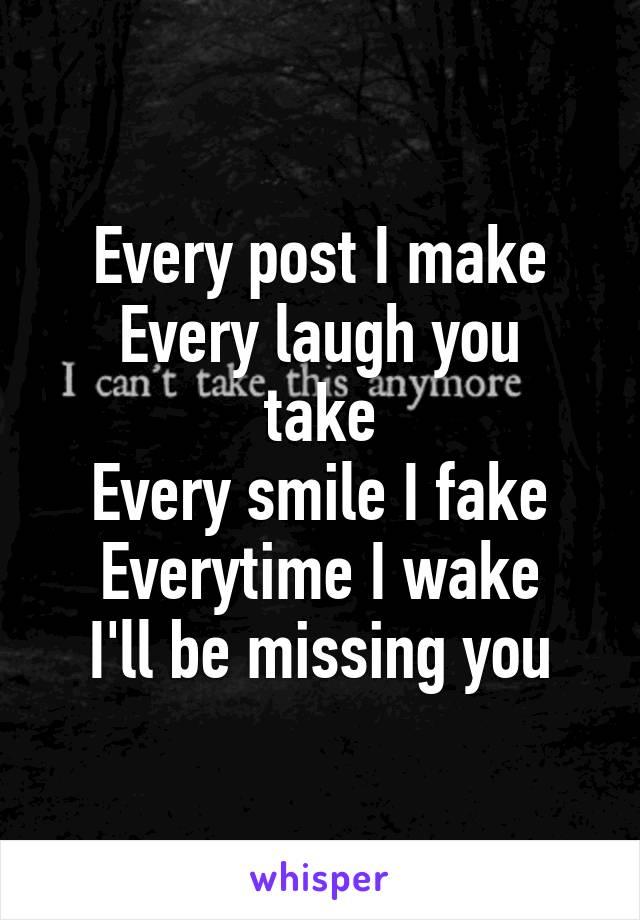Every post I make Every laugh you take Every smile I fake Everytime I wake I'll be missing you