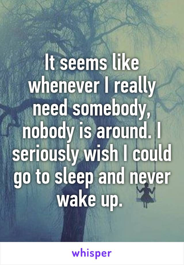 It seems like whenever I really need somebody, nobody is around. I seriously wish I could go to sleep and never wake up.