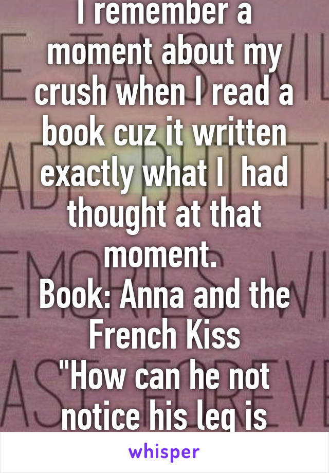 """I remember a moment about my crush when I read a book cuz it written exactly what I  had thought at that moment.  Book: Anna and the French Kiss """"How can he not notice his leg is touching my leg?"""""""