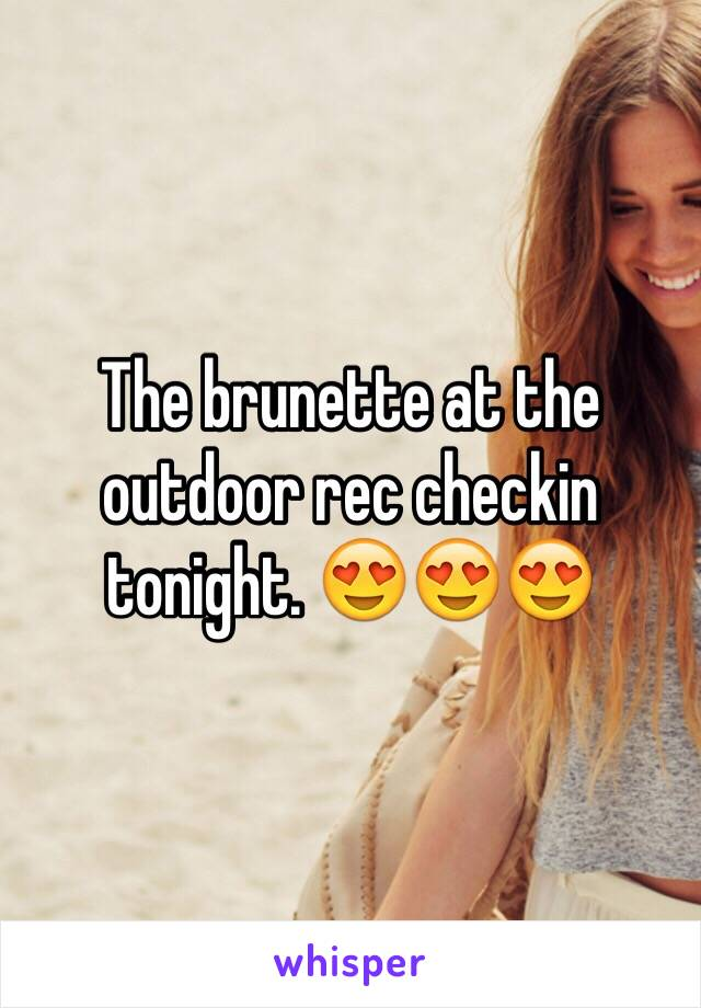 The brunette at the outdoor rec checkin tonight. 😍😍😍
