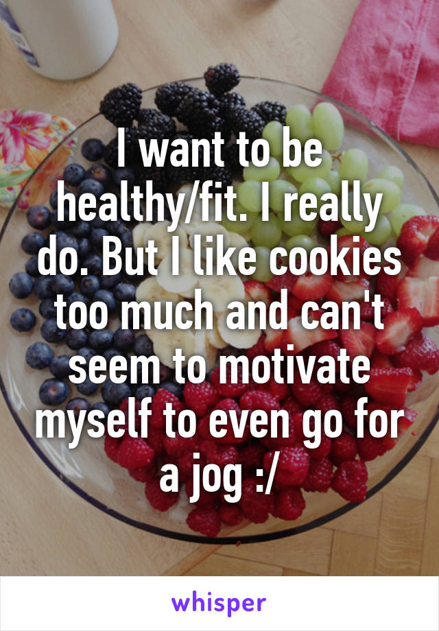 I want to be healthy/fit. I really do. But I like cookies too much and can't seem to motivate myself to even go for a jog :/