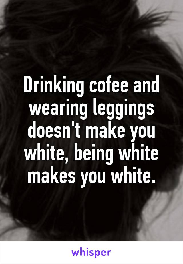 Drinking cofee and wearing leggings doesn't make you white, being white makes you white.