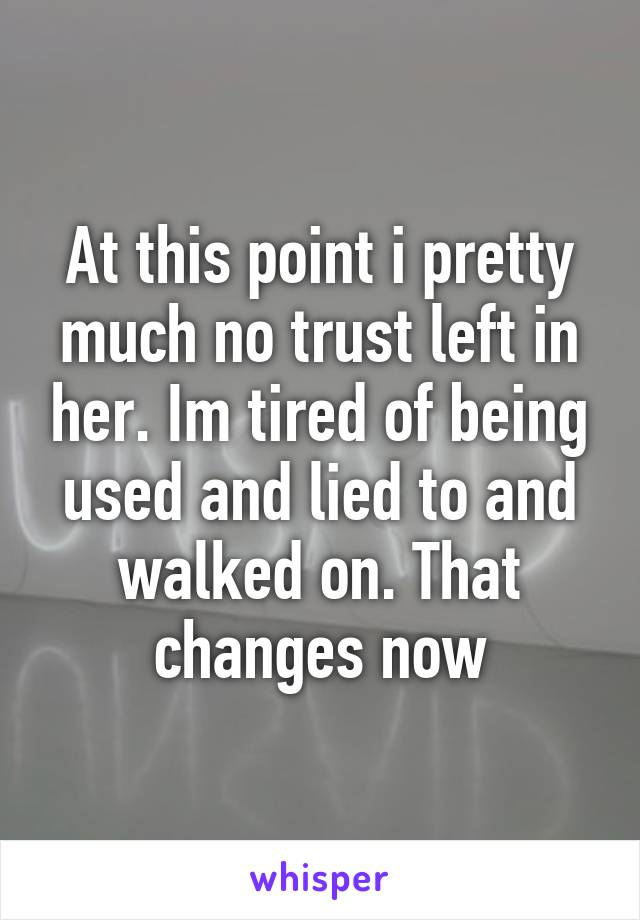 At this point i pretty much no trust left in her. Im tired of being used and lied to and walked on. That changes now