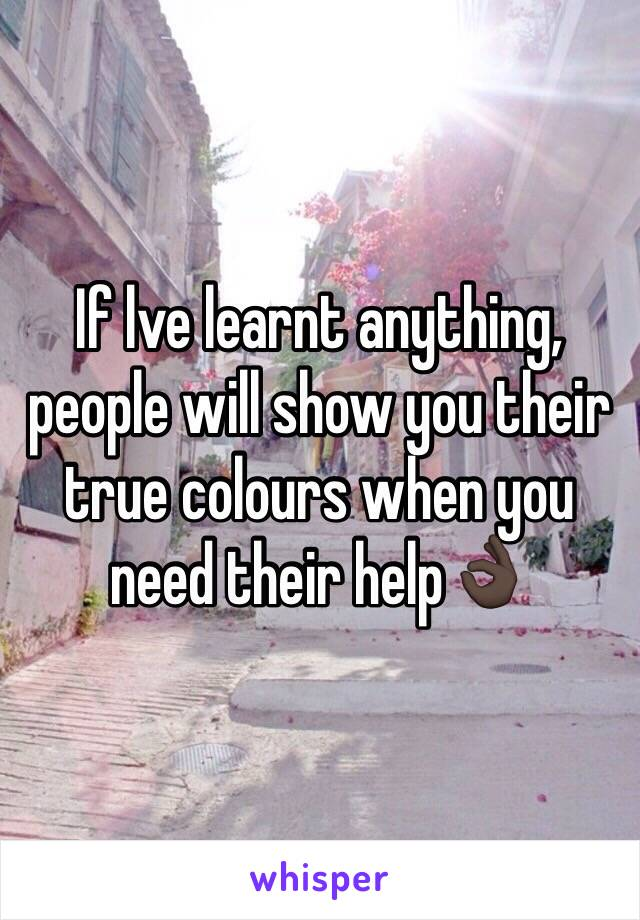 If lve learnt anything, people will show you their true colours when you need their help👌🏿