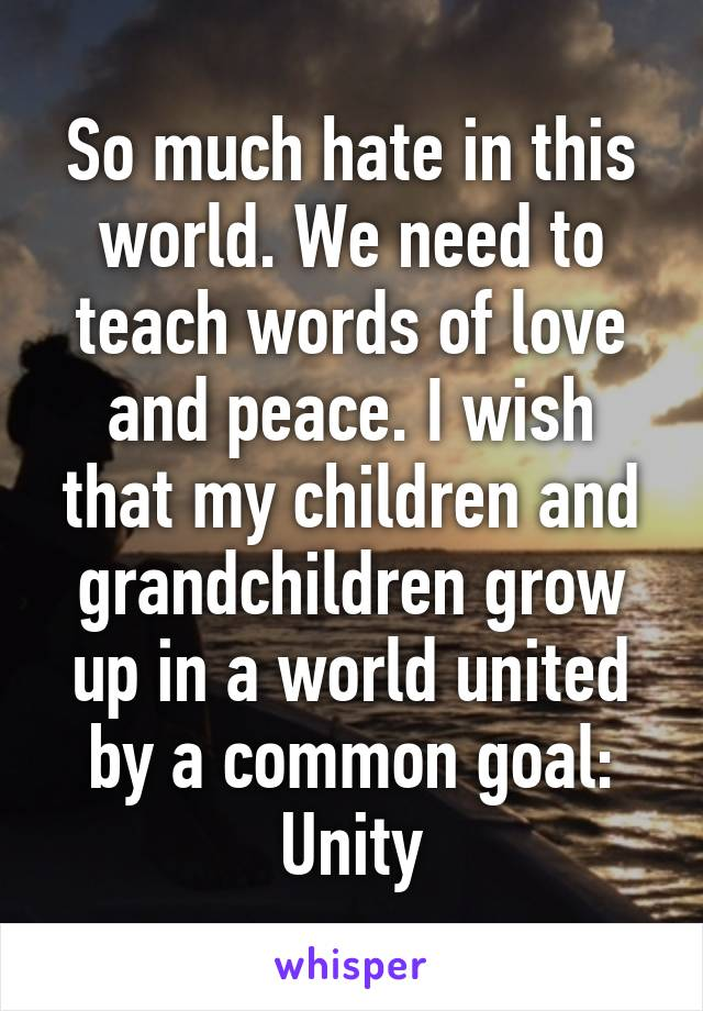So much hate in this world. We need to teach words of love and peace. I wish that my children and grandchildren grow up in a world united by a common goal: Unity