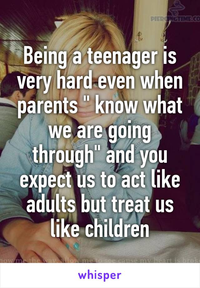 """Being a teenager is very hard even when parents """" know what we are going through"""" and you expect us to act like adults but treat us like children"""