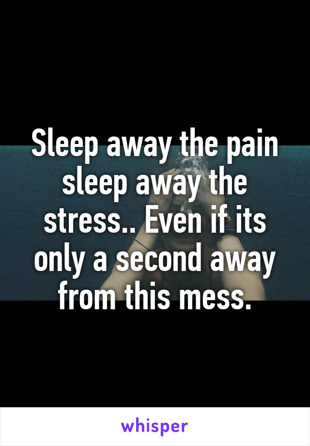 Sleep away the pain sleep away the stress.. Even if its only a second away from this mess.