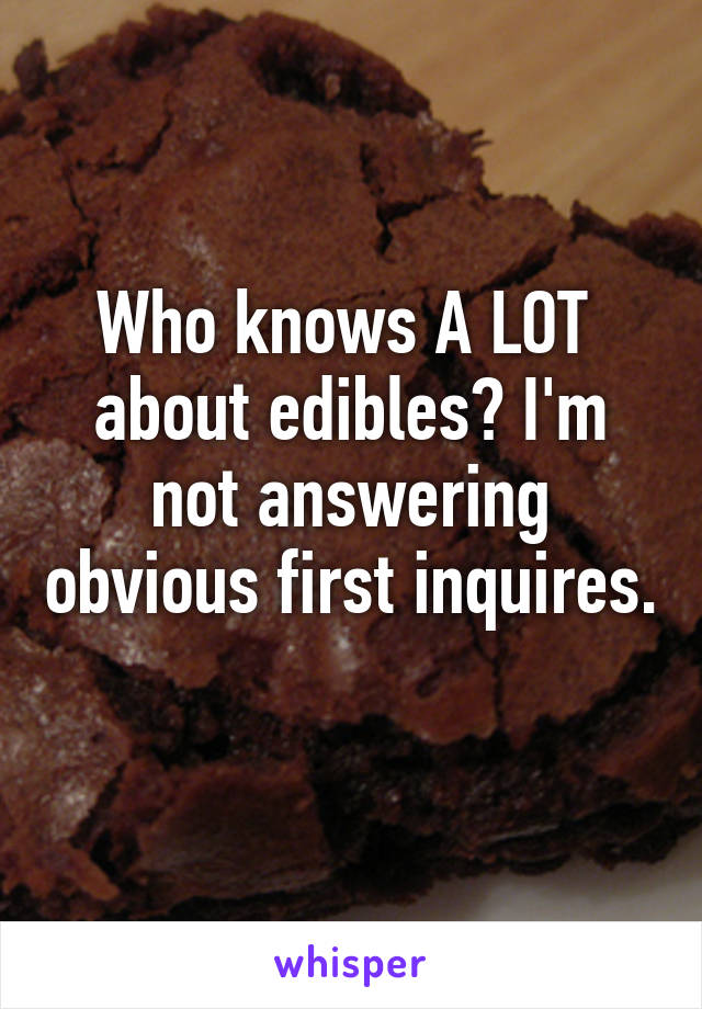 Who knows A LOT  about edibles? I'm not answering obvious first inquires.