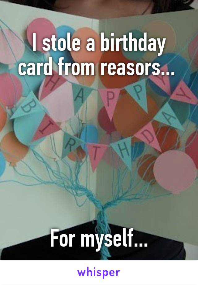 I stole a birthday card from reasors...        For myself...