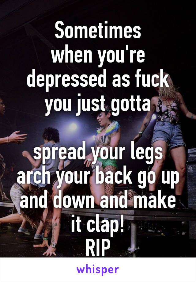 Sometimes when you're depressed as fuck you just gotta  spread your legs arch your back go up and down and make it clap! RIP
