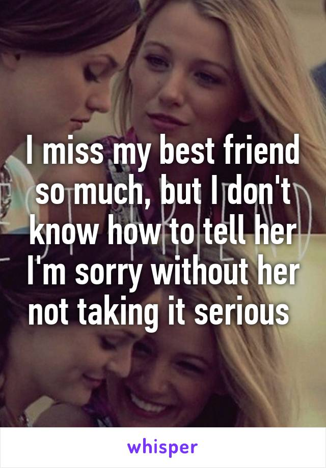 I miss my best friend so much, but I don't know how to tell her I'm sorry without her not taking it serious