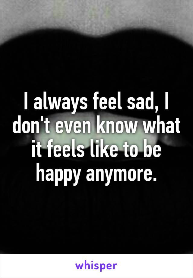 I always feel sad, I don't even know what it feels like to be happy anymore.