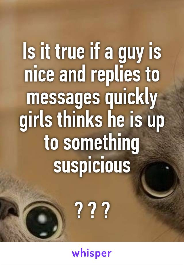 Is it true if a guy is nice and replies to messages quickly girls thinks he is up to something suspicious  ? ? ?