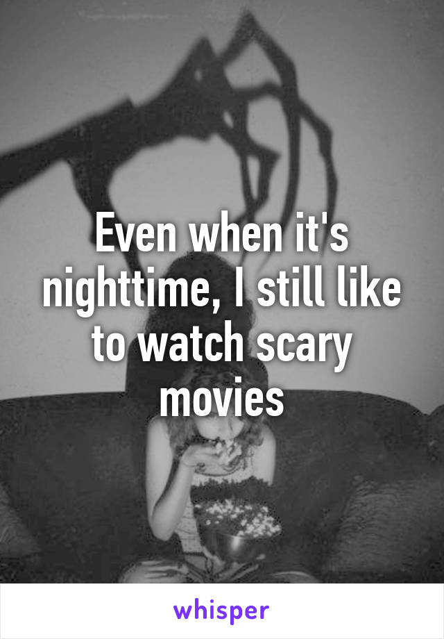Even when it's nighttime, I still like to watch scary movies