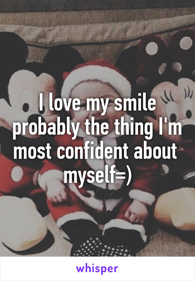 I love my smile probably the thing I'm most confident about  myself=)