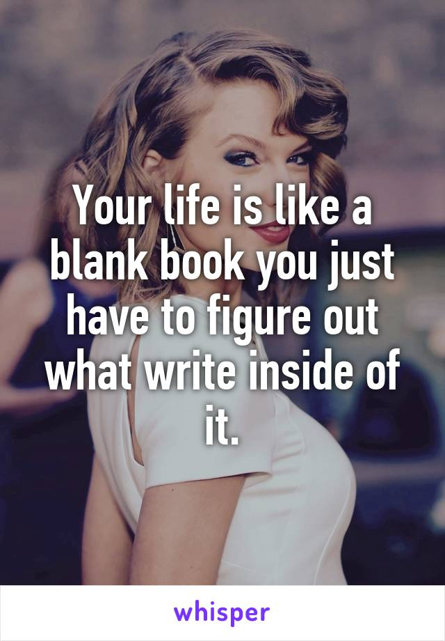 Your life is like a blank book you just have to figure out what write inside of it.