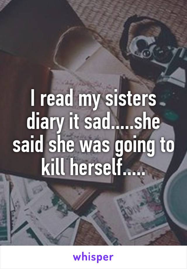 I read my sisters diary it sad.....she said she was going to kill herself.....