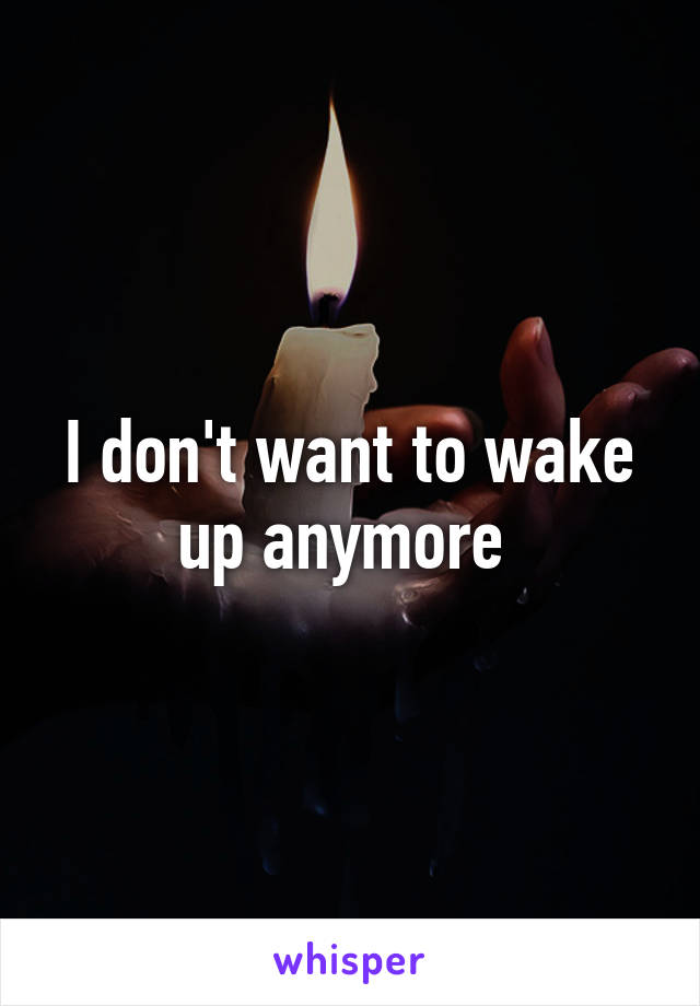 I don't want to wake up anymore