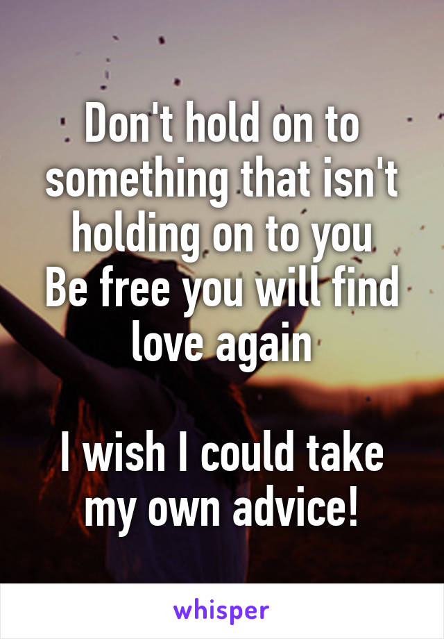 Don't hold on to something that isn't holding on to you Be free you will find love again  I wish I could take my own advice!