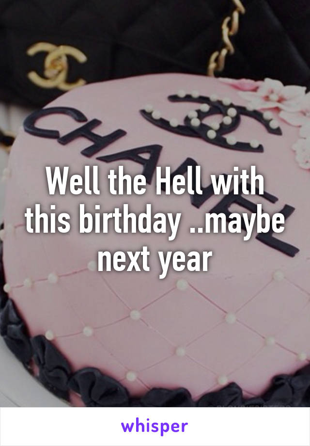 Well the Hell with this birthday ..maybe next year