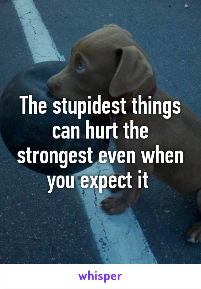The stupidest things can hurt the strongest even when you expect it
