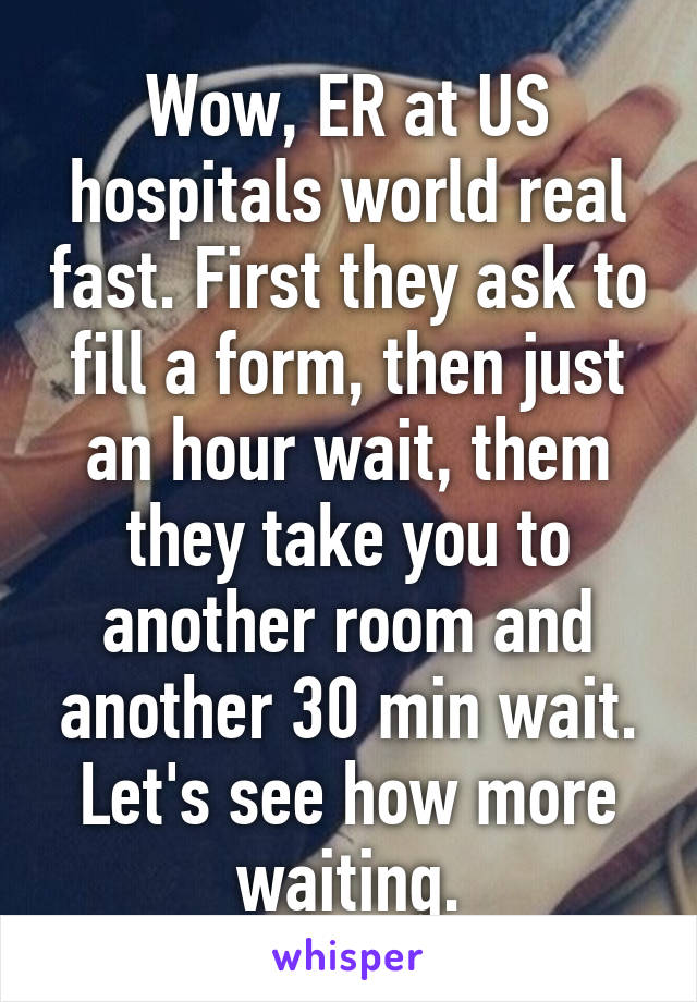 Wow, ER at US hospitals world real fast. First they ask to fill a form, then just an hour wait, them they take you to another room and another 30 min wait. Let's see how more waiting.