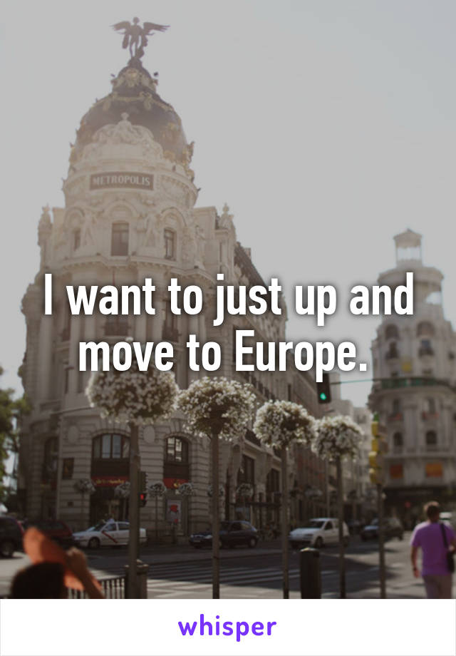 I want to just up and move to Europe.