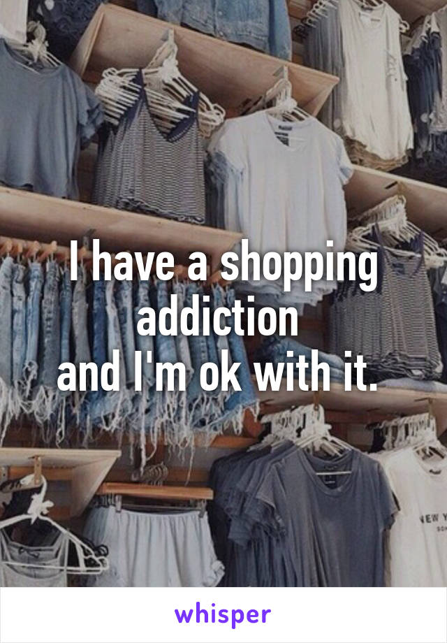 I have a shopping addiction  and I'm ok with it.