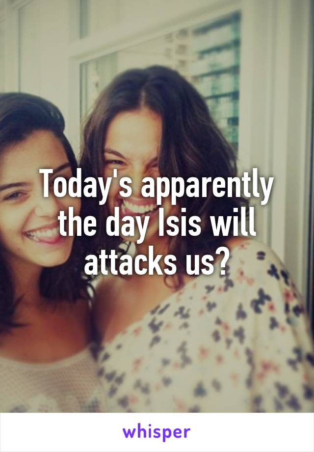 Today's apparently the day Isis will attacks us?