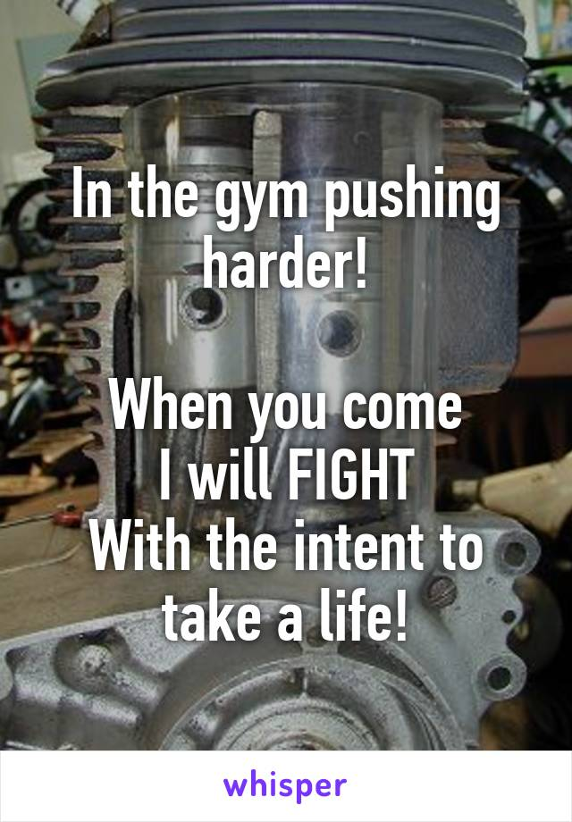 In the gym pushing harder!  When you come I will FIGHT With the intent to take a life!
