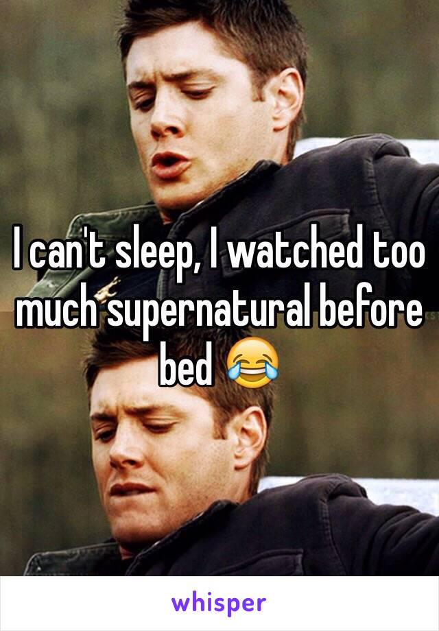 I can't sleep, I watched too much supernatural before bed 😂