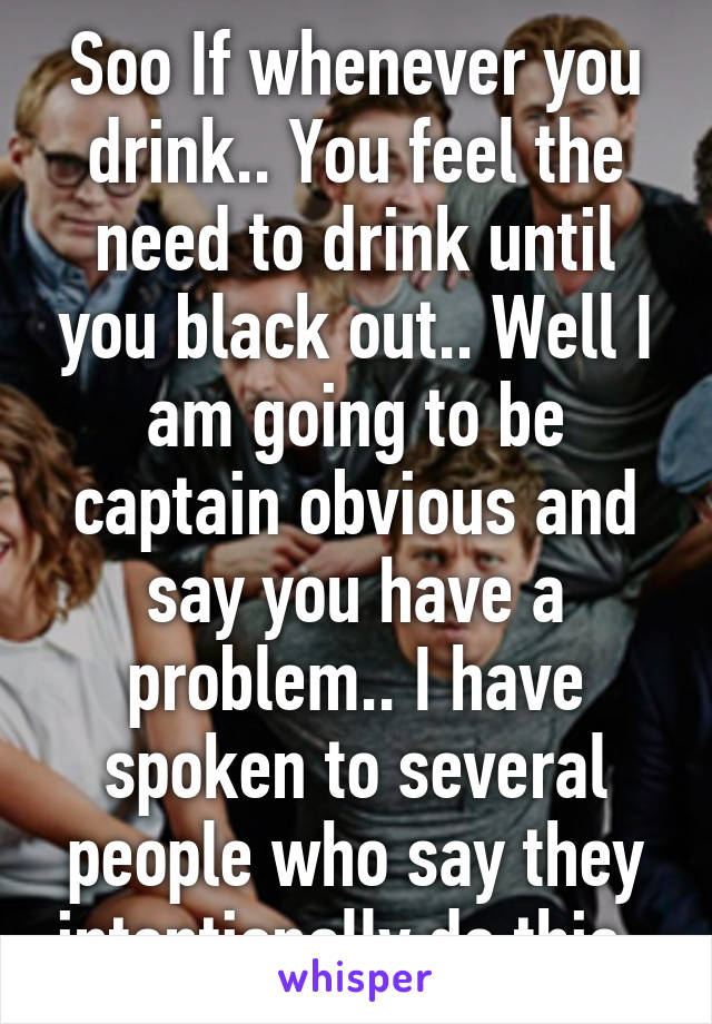 Soo If whenever you drink.. You feel the need to drink until you black out.. Well I am going to be captain obvious and say you have a problem.. I have spoken to several people who say they intentionally do this..
