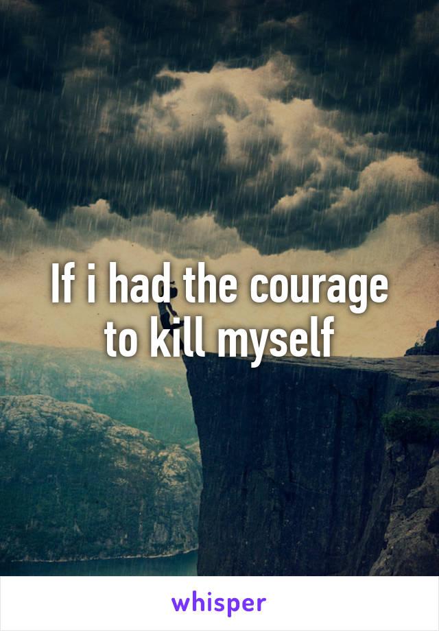 If i had the courage to kill myself