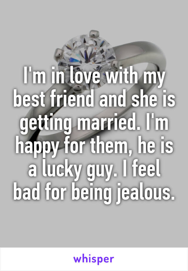 I'm in love with my best friend and she is getting married. I'm happy for them, he is a lucky guy. I feel bad for being jealous.