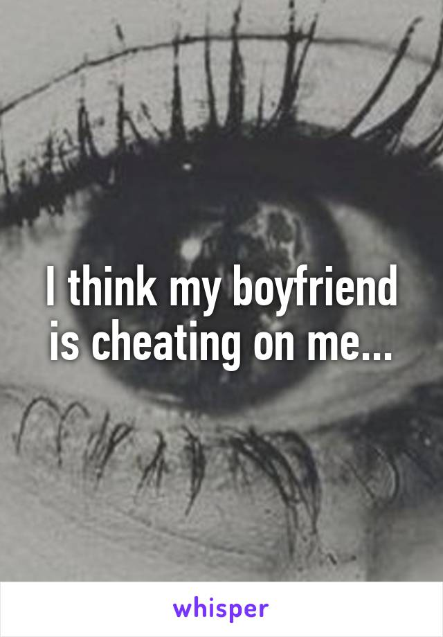 I think my boyfriend is cheating on me...