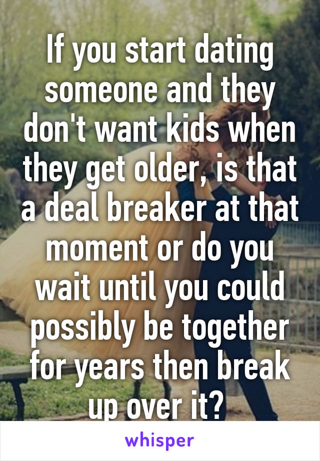 If you start dating someone and they don't want kids when they get older, is that a deal breaker at that moment or do you wait until you could possibly be together for years then break up over it?
