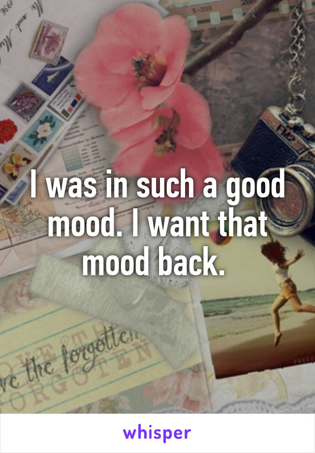 I was in such a good mood. I want that mood back.