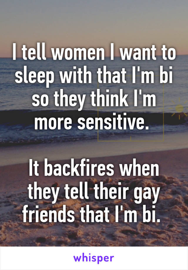 I tell women I want to sleep with that I'm bi so they think I'm more sensitive.   It backfires when they tell their gay friends that I'm bi.