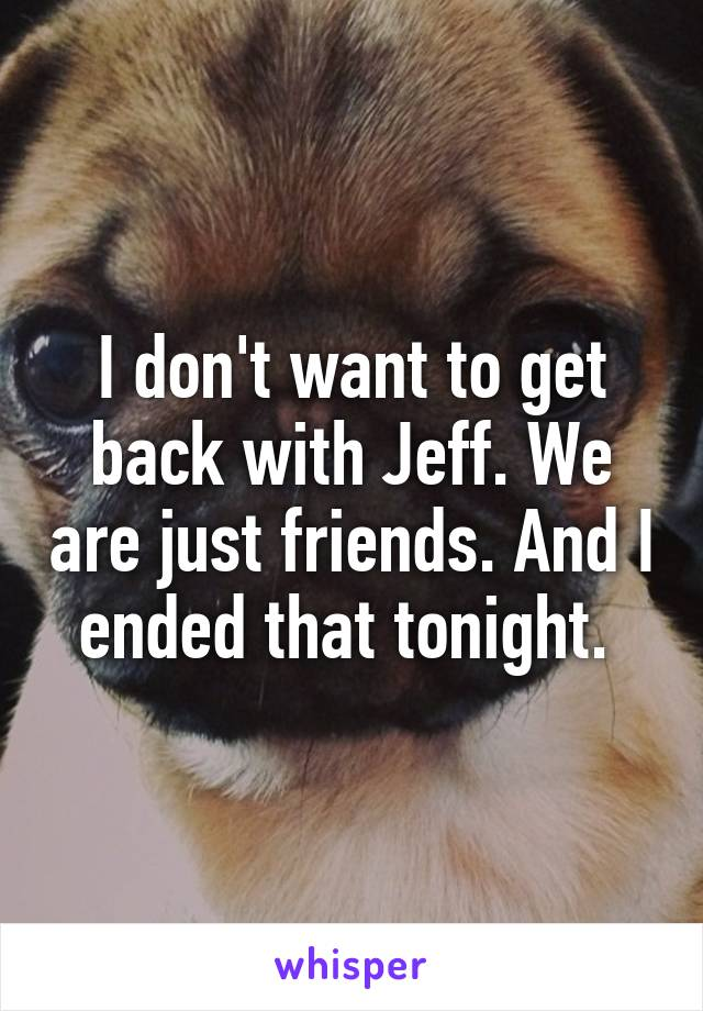 I don't want to get back with Jeff. We are just friends. And I ended that tonight.