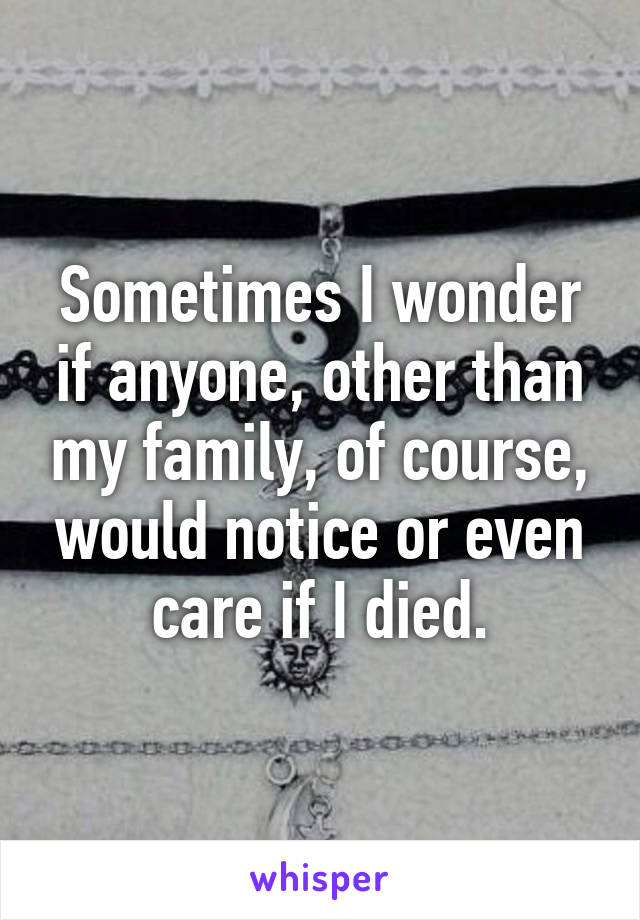 Sometimes I wonder if anyone, other than my family, of course, would notice or even care if I died.