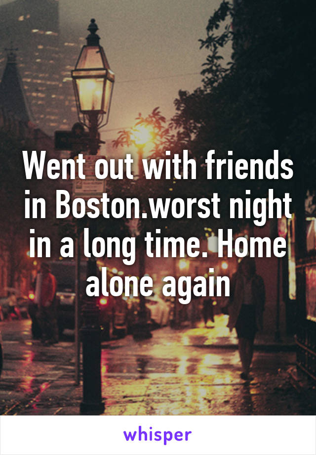 Went out with friends in Boston.worst night in a long time. Home alone again