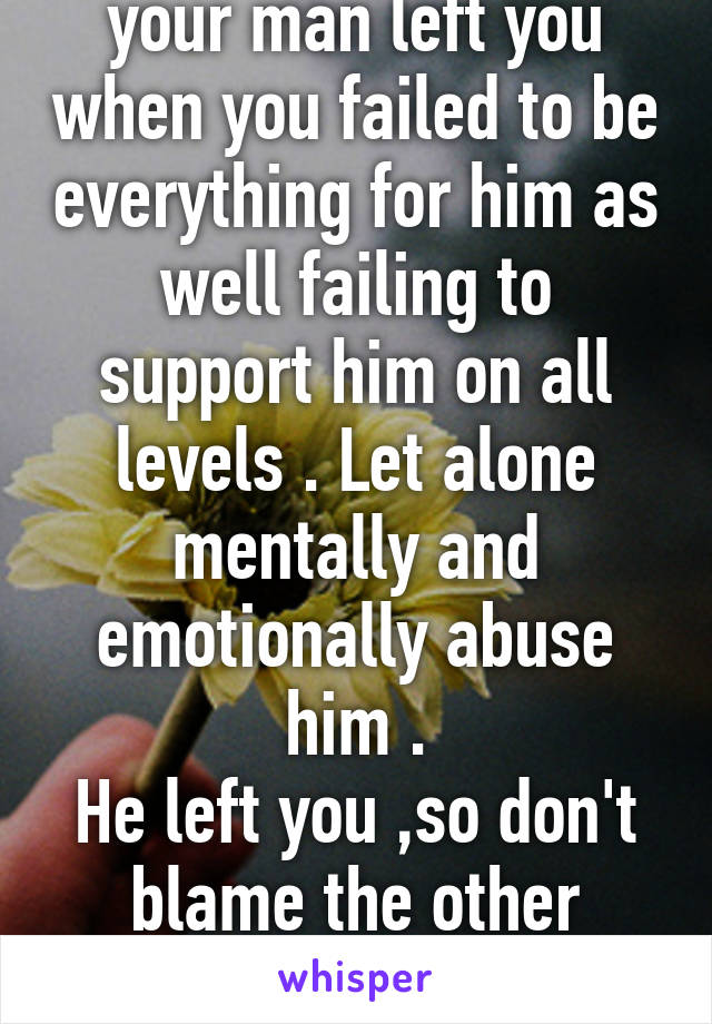 Don't complain that your man left you when you failed to be everything for him as well failing to support him on all levels . Let alone mentally and emotionally abuse him . He left you ,so don't blame the other female for your failed relationship