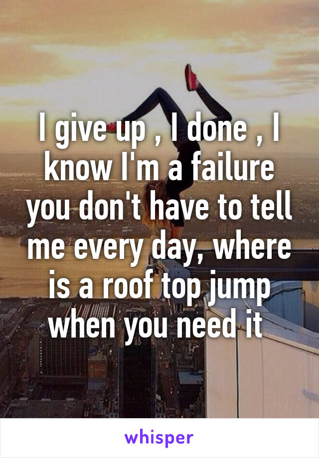 I give up , I done , I know I'm a failure you don't have to tell me every day, where is a roof top jump when you need it