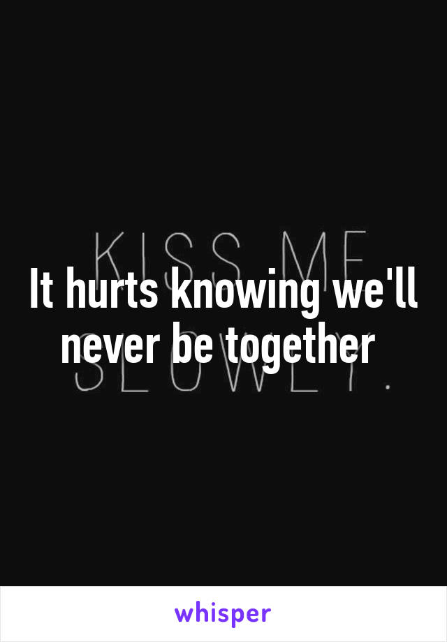 It hurts knowing we'll never be together